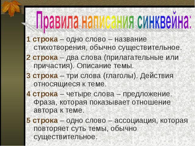 1 строка – одно слово – название стихотворения, обычно существительное.2 строка – два слова (прилагательные или причастия). Описание темы.3 строка – три слова (глаголы). Действия относящиеся к теме.4 строка – четыре слова – предложение. Фраза, котор…