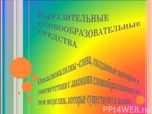 Выразительные словообразовательные средства Окказионализмы –слова, созданные авт