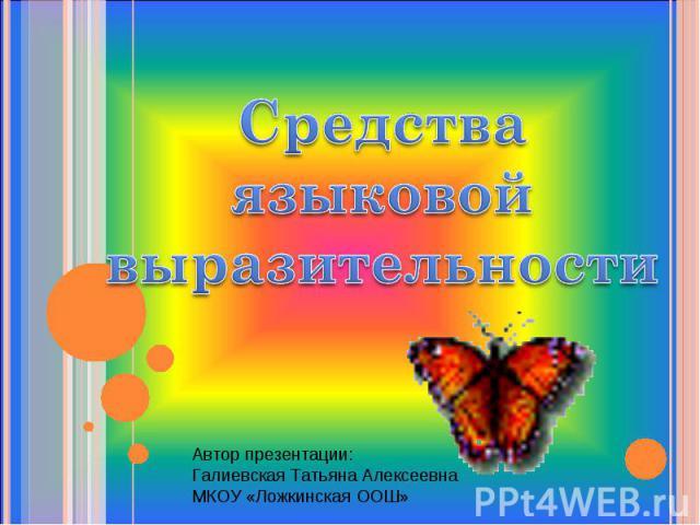 Средства языковой выразительности Автор презентации:Галиевская Татьяна АлексеевнаМКОУ «Ложкинская ООШ»