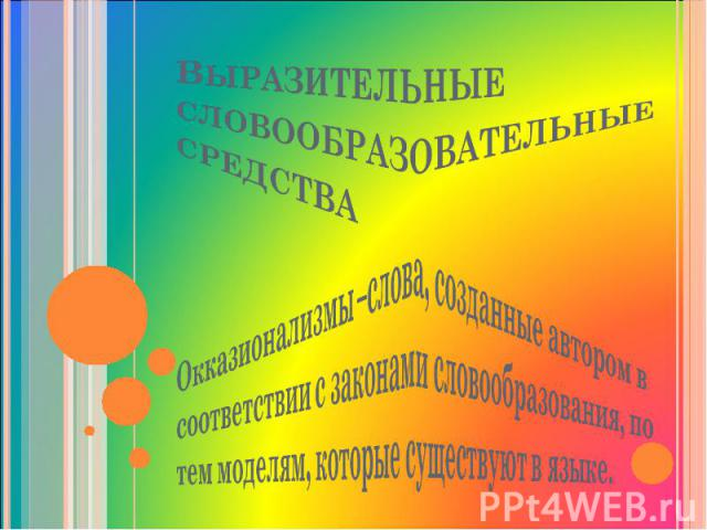 Выразительные словообразовательные средства Окказионализмы –слова, созданные автором в соответствии с законами словообразования, по тем моделям, которые существуют в языке.