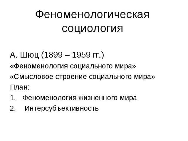 Феноменологическая социология А. Шюц (1899 – 1959 гг.)«Феноменология социального мира»«Смысловое строение социального мира»План:Феноменология жизненного мира Интерсубъективность