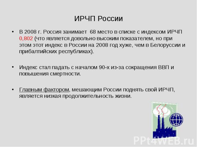 В 2008 г. Россия занимает 68 место в списке с индексом ИРЧП 0,802 (что является довольно высоким показателем, но при этом этот индекс в России на 2008 год хуже, чем в Белоруссии и прибалтийских республиках). Индекс стал падать с началом 90-х из-за с…