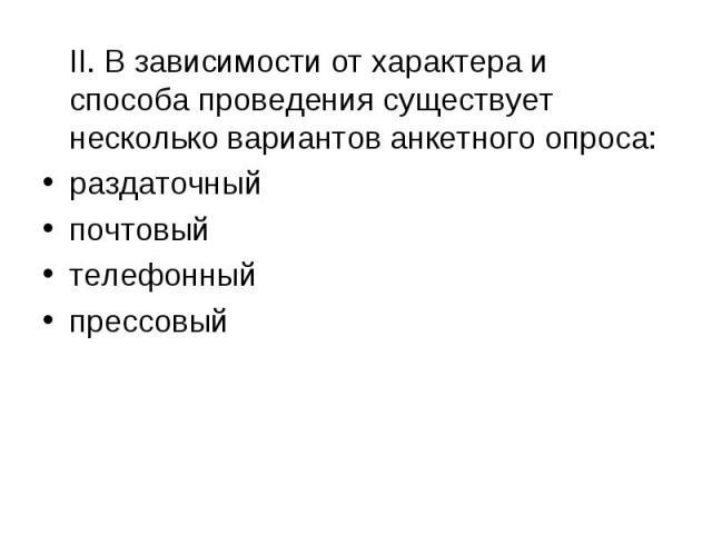 II. В зависимости от характера и способа проведения существует несколько вариантов анкетного опроса:раздаточный почтовый телефонныйпрессовый