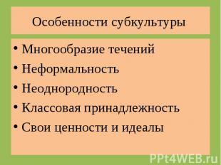 Особенности субкультуры Многообразие теченийНеформальностьНеоднородностьКлассова