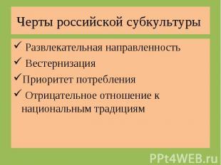 Черты российской субкультуры Развлекательная направленность ВестернизацияПриорит