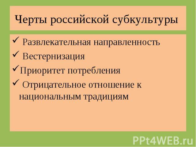 Черты российской субкультуры Развлекательная направленность ВестернизацияПриоритет потребления Отрицательное отношение к национальным традициям