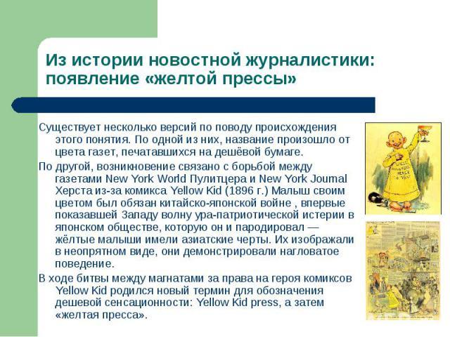 Из истории новостной журналистики: появление «желтой прессы» Существует несколько версий по поводу происхождения этого понятия. По одной из них, название произошло от цвета газет, печатавшихся на дешёвой бумаге. По другой, возникновение связано с бо…