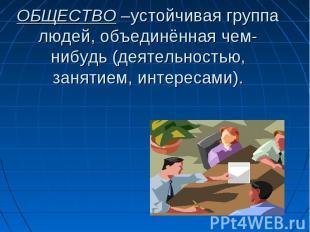 ОБЩЕСТВО –устойчивая группа людей, объединённая чем-нибудь (деятельностью, занят