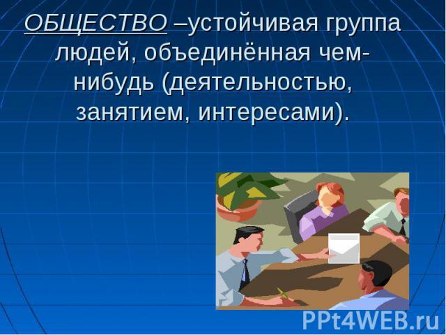 ОБЩЕСТВО –устойчивая группа людей, объединённая чем-нибудь (деятельностью, занятием, интересами).