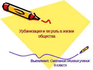 Урбанизация и ее роль в жизни обществаВыполнил: Сметанин Михаил ученик 9 класса