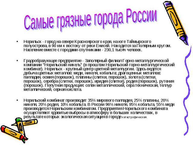 Самые грязные города России Норильск - город на севере Красноярского края, на юге Таймырского полуострова, в 90 км к востоку от реки Енисей. Находится за Полярным кругом. Население вместе с городами-спутниками - 230,1 тысяч человек.Градообразующее п…