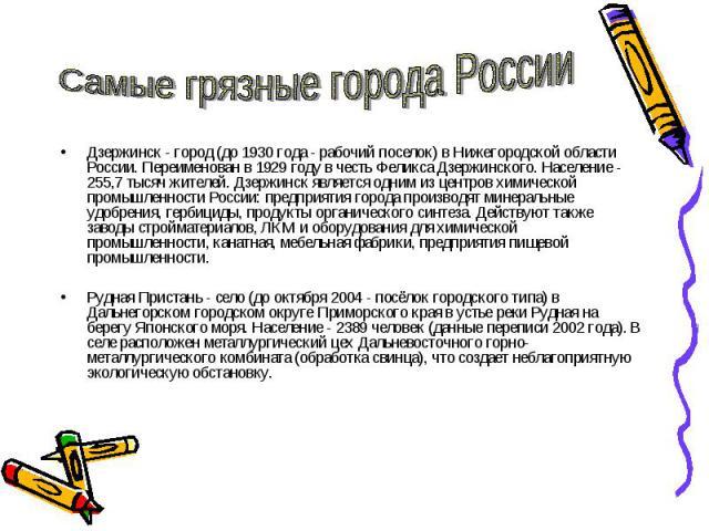 Самые грязные города России Дзержинск - город (до 1930 года - рабочий поселок) в Нижегородской области России. Переименован в 1929 году в честь Феликса Дзержинского. Население - 255,7 тысяч жителей. Дзержинск является одним из центров химической про…