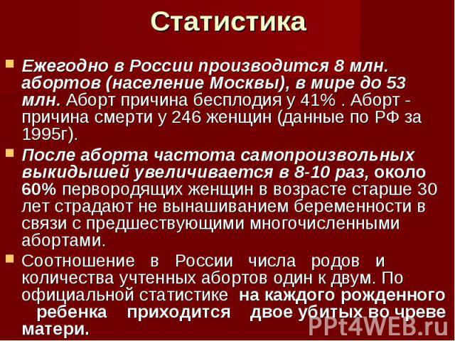 Ежегодно в России производится 8 млн. абортов (население Москвы), в мире до 53 млн. Аборт причина бесплодия у 41% . Аборт - причина смерти у 246 женщин (данные по РФ за 1995г). После аборта частота самопроизвольных выкидышей увеличивается в 8-10 раз…