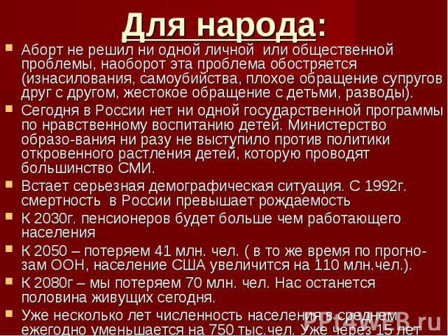 Аборт не решил ни одной личной или общественной проблемы, наоборот эта проблема обостряется (изнасилования, самоубийства, плохое обращение супругов друг с другом, жестокое обращение с детьми, разводы).Сегодня в России нет ни одной государственной пр…