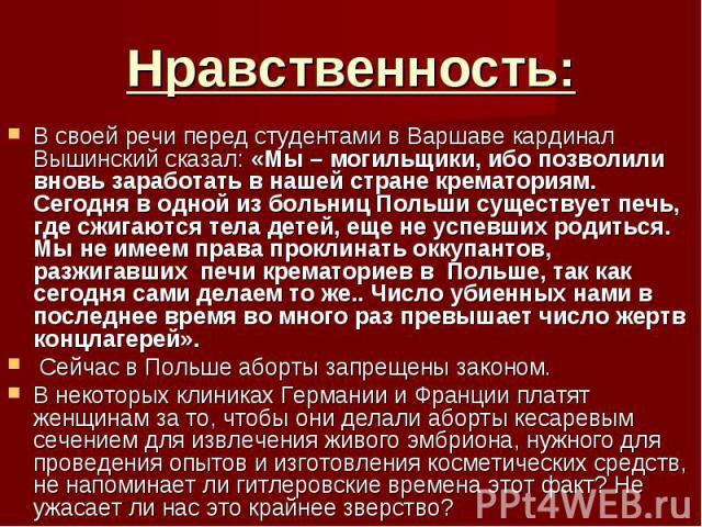 В своей речи перед студентами в Варшаве кардинал Вышинский сказал: «Мы – могильщики, ибо позволили вновь заработать в нашей стране крематориям. Сегодня в одной из больниц Польши существует печь, где сжигаются тела детей, еще не успевших родиться. Мы…