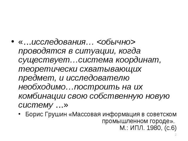 «…исследования…  проводятся в ситуации, когда существует…система координат, теоретически схватывающих предмет, и исследователю необходимо…построить на их комбинации свою собственную новую систему …»Борис Грушин «Массовая информация в советском промы…