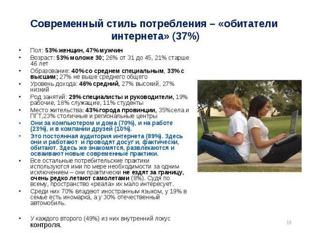Современный стиль потребления – «обитатели интернета» (37%) Пол: 53% женщин, 47% мужчинВозраст: 53% моложе 30; 26% от 31 до 45, 21% старше 46 летОбразование: 40% со среднем специальным, 33% с высшим; 27% не выше среднего общегоУровень дохода: 46% ср…