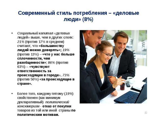 Социальный капитал «деловых людей» выше, чем в других слоях: 21% (против 17% в среднем) считают, что «большинству людей можно доверять»; 19% (против 13%) – «что у нас больше сплоченности, чем разобщенности»; 86% (против 63%) – «чувствуют ответственн…