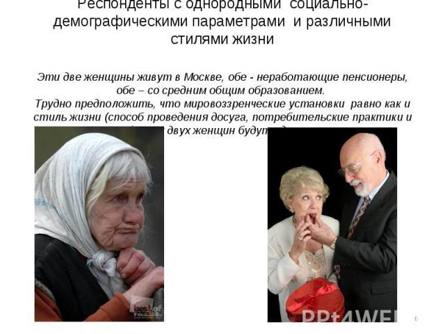 Респонденты с однородными социально-демографическими параметрами и различными стилями жизниЭти две женщины живут в Москве, обе - неработающие пенсионеры, обе – со средним общим образованием. Трудно предположить, что мировоззренческие установки равно…