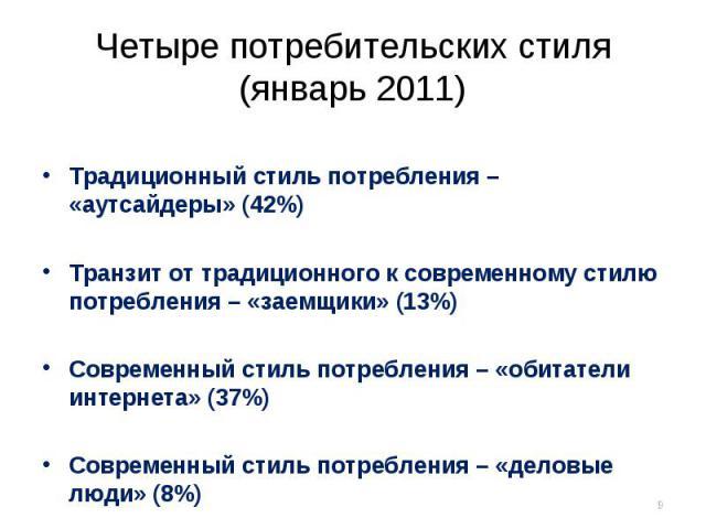Четыре потребительских стиля(январь 2011) Традиционный стиль потребления – «аутсайдеры» (42%)Транзит от традиционного к современному стилю потребления – «заемщики» (13%)Современный стиль потребления – «обитатели интернета» (37%)Современный стиль пот…