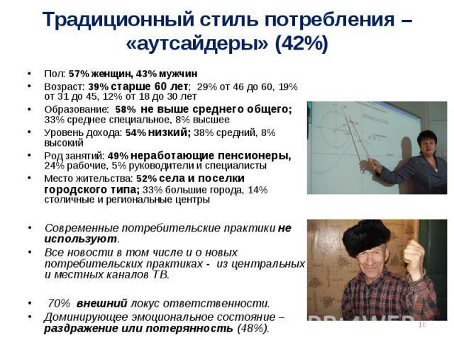 Традиционный стиль потребления – «аутсайдеры» (42%) Пол: 57% женщин, 43% мужчинВозраст: 39% старше 60 лет; 29% от 46 до 60, 19% от 31 до 45, 12% от 18 до 30 летОбразование: 58% не выше среднего общего; 33% среднее специальное, 8% высшееУровень доход…