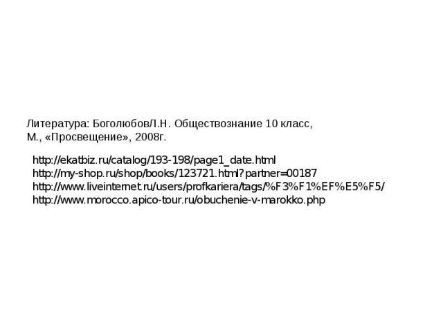 Литература: БоголюбовЛ.Н. Обществознание 10 класс,М., «Просвещение», 2008г. http://ekatbiz.ru/catalog/193-198/page1_date.htmlhttp://my-shop.ru/shop/books/123721.html?partner=00187http://www.liveinternet.ru/users/profkariera/tags/%F3%F1%EF%E5%F5/http…