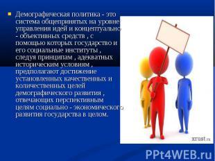 Демографическая политика - это система общепринятых на уровне управления идей и