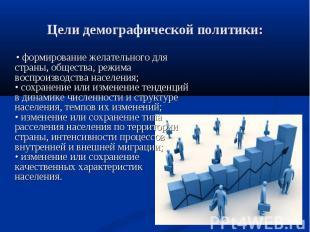 • формирование желательного для страны, общества, режима воспроизводства населен