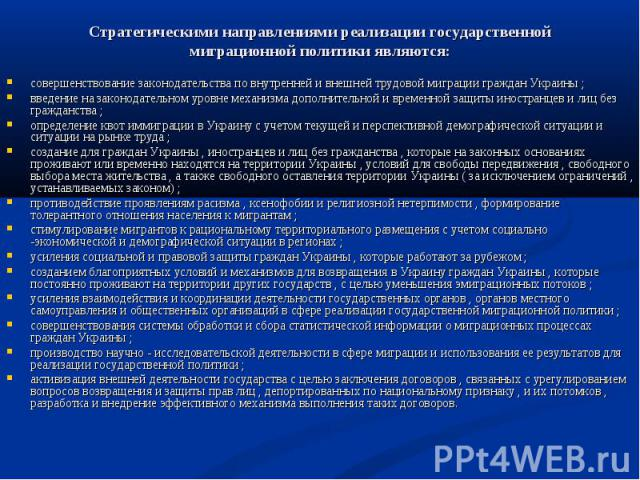 Стратегическими направлениями реализации государственной миграционной политики являются: совершенствование законодательства по внутренней и внешней трудовой миграции граждан Украины ;введение на законодательном уровне механизма дополнительной и врем…