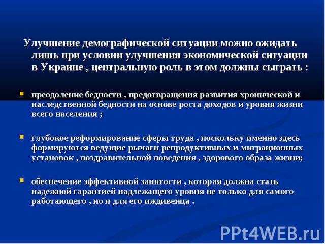 Улучшение демографической ситуации можно ожидать лишь при условии улучшения экономической ситуации в Украине , центральную роль в этом должны сыграть :преодоление бедности , предотвращения развития хронической и наследственной бедности на основе рос…