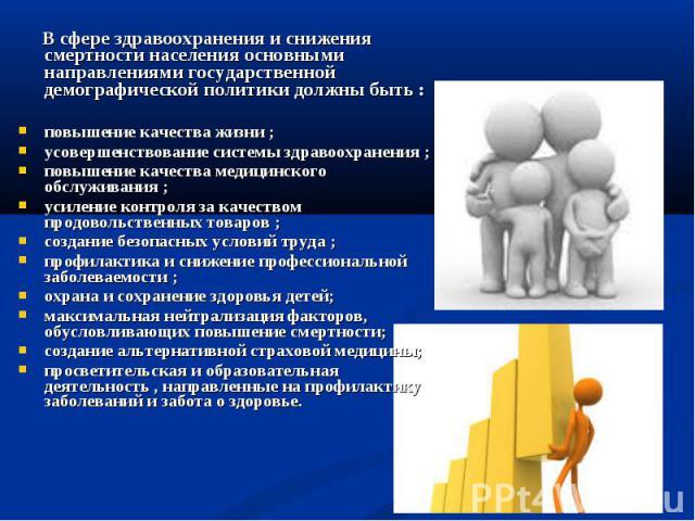 В сфере здравоохранения и снижения смертности населения основными направлениями государственной демографической политики должны быть :повышение качества жизни ;усовершенствование системы здравоохранения ;повышение качества медицинского обслуживания …