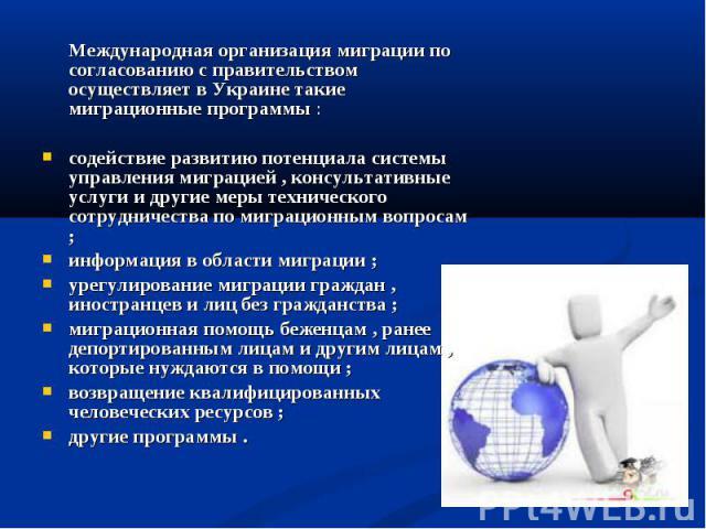 Международная организация миграции по согласованию с правительством осуществляет в Украине такие миграционные программы :содействие развитию потенциала системы управления миграцией , консультативные услуги и другие меры технического сотрудничества п…