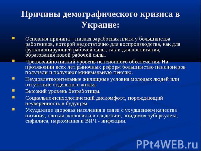 Причины демографического кризиса в Украине: Основная причина – низкая заработная плата у большинства работников, которой недостаточно для воспроизводства, как для функционирующей рабочей силы, так и для воспитания, образования новой рабочей силы.Чре…