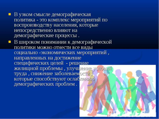 В узком смысле демографическая политика - это комплекс мероприятий по воспроизводству населения, которые непосредственно влияют на демографические процессы . В широком понимании к демографической политики можно отнести все виды социально -экономичес…