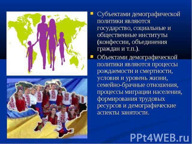 Субъектами демографической политики являются государство, социальные и общественные институты (конфессии, объединения граждан и т.п.). Объектами демографической политики являются процессы рождаемости и смертности, условия и уровень жизни, семейно-бр…