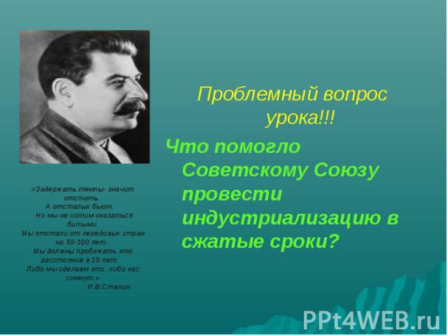 Проблемный вопрос урока!!!Что помогло Советскому Союзу провести индустриализацию в сжатые сроки? «Задержать темпы- значит отстать. А отсталых бьют. Но мы не хотим оказаться битыми.Мы отстали от передовых стран на 50-100 лет. Мы должны пробежать это …