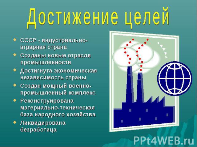 Достижение целей СССР - индустриально-аграрная странаСозданы новые отрасли промышленностиДостигнута экономическая независимость страныСоздан мощный военно-промышленный комплексРеконструирована материально-техническая база народного хозяйстваЛиквидир…