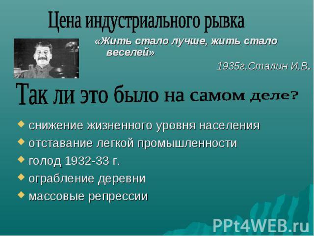 Цена индустриального рывка «Жить стало лучше, жить стало веселей»1935г.Сталин И.В. снижение жизненного уровня населенияотставание легкой промышленностиголод 1932-33 г.ограбление деревнимассовые репрессии