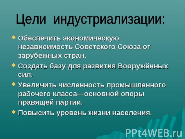 Обеспечить экономическую независимость Советского Союза от зарубежных стран.Создать базу для развития Вооружённых сил.Увеличить численность промышленного рабочего класса—основной опоры правящей партии.Повысить уровень жизни населения.