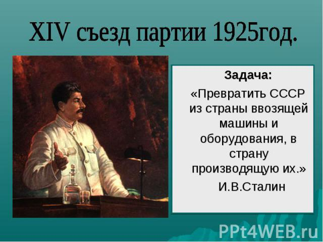 XIV съезд партии 1925год. Задача: «Превратить СССР из страны ввозящей машины и оборудования, в страну производящую их.» И.В.Сталин