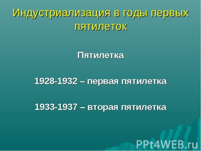 Индустриализация в годы первых пятилеток Пятилетка1928-1932 – первая пятилетка1933-1937 – вторая пятилетка