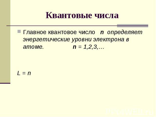 Квантовые числа Главное квантовое число n определяет энергетические уровни электрона в атоме. n = 1,2,3,…L = n