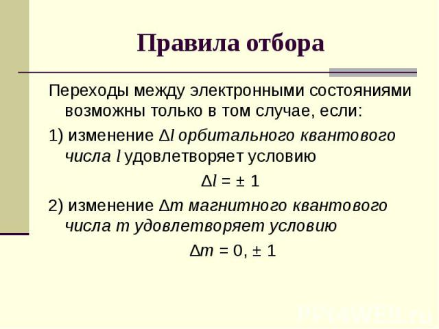 Переходы между электронными состояниями возможны только в том случае, если:1) изменение ∆l орбитального квантового числа l удовлетворяет условию∆l = ± 12) изменение ∆m магнитного квантового числа m удовлетворяет условию ∆m = 0, ± 1