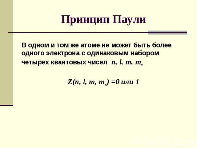 В одном и том же атоме не может быть более одного электрона с одинаковым набором четырех квантовых чисел n, l, m, ms . Z(n, l, m, ms) =0 или 1