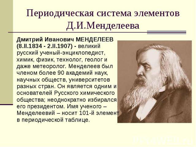 Периодическая система элементов Д.И.Менделеева Дмитрий Иванович МЕНДЕЛЕЕВ(8.II.1834 - 2.II.1907) - великий русский ученый-энциклопедист, химик, физик, технолог, геолог и даже метеоролог. Менделеев был членом более 90 академий наук, научных обществ, …