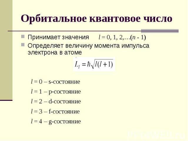 Орбитальное квантовое число Принимает значения l = 0, 1, 2,…(n - 1)Определяет величину момента импульса электрона в атоме l = 0 – s-состояниеl = 1 – p-состояниеl = 2 – d-состояниеl = 3 – f-состояние l = 4 – g-состояние