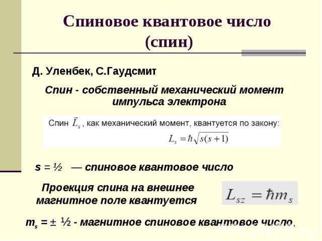 Спиновое квантовое число (спин) Спин - собственный механический момент импульса электрона s = ½ — спиновое квантовое число Проекция спина на внешнее магнитное поле квантуется ms = ± ½ - магнитное спиновое квантовое число,