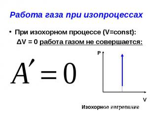 Работа газа при изопроцессах При изохорном процессе (V=const): ΔV = 0 работа газ