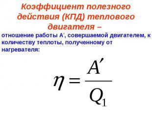 Коэффициент полезного действия (КПД) теплового двигателя – отношение работы А',