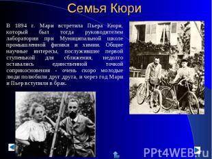 В 1894 г. Мари встретила Пьера Кюри, который был тогда руководителем лаборатории